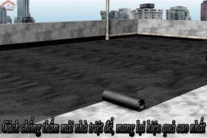 Cách chống thấm mái nhà triệt để, mang lại hiệu quả cao nhất