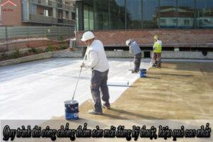 Quy trình thi công chống thấm sàn mái đúng kỹ thuật, hiệu quả cao nhất