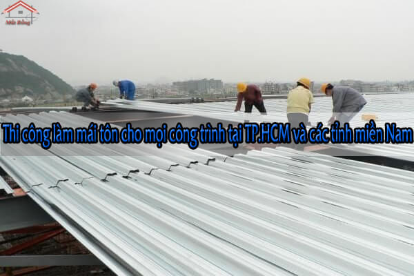 Thi công làm mái tôn cho mọi công trình tại TP.HCM và các tỉnh miền Nam